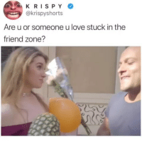 Life, Love, and Memes: KRISPY  @krispyshorts  Are u or someone u love stuck in the  friend zone? RIP @krispyshorts 😭😭😭😭😭😭 @pnbrock is life 🙌🔥 press F to pay respects
