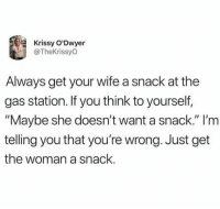"""Dank, Gas Station, and Wife: Krissy O'Dwyer  @TheKrissyO  Always get your wife a snack at the  gas station. If you think to yourself,  """"Maybe she doesn't want a snack."""" l'm  telling you that you're wrong. Just get  the woman a snack. She'll be a snack that smiles back."""