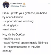 "Ariana Grande, Bored, and Fucking: Krista Green  @Krispyy_Kream  Break up with your girlfriend, i'm bored  by Ariana Grande  supports home wrecking  boring lyrics  - mainstream  Hey Ya! by OutKast  - says 'Hey ya!"" approximately 18 times  century  fucking slaps  is the greatest song of the 21st @krispyy_kream"