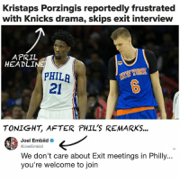 New York Knicks, Kristaps Porzingis, and Memes: Kristaps Porzingis reportedly frustrated  with Knicks drama, skips exit interview  HEADLINE  NEW  PHILA  21  TONIGHT, AFTER PHIL'S REMARKS...  Joel Embiid  @Joel Embiid  We don't care about Exit meetings in Philly...  you're welcome to join Phil Jackson said the Knicks are listening to Porzingis trade offers... The Process saw his opportunity and took it