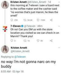 "7-Eleven, Memes, and Saw: Kristen Arnett @Kristen Arnett 1d  this morning at 7-eleven i saw a lizard next  to the coffee maker and the cashier said  ""no worries that's just marvin, he likes the  smell""  290 34.4K 194K  7-Eleven● @7eleven-48m  location you visited so we can check in on  E  Oh no! Can you DM us with the store  Marvin? Thank you!  ti 16  86  Kristen Arnett  @Kristen_Arnett  Replying to @7eleven  no way i'm not gonna narc on my  buddy  8:55 AM 03 Apr 18 Just grabbin' coffee before his insurance commercial."