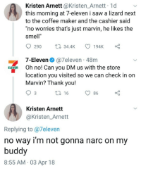 "7-Eleven, Saw, and Smell: Kristen Arnett @Kristen_Arnett 1d  this morning at 7-eleven i saw a lizard next  to the coffee maker and the cashier said  no worries that's just marvin, he likes the  smell""  290 34.4K 194K  7-Eleven @7eleven 48m  location you visited so we can check in on  ELEVEn Oh no! Can you DM us with the store  Marvin? Thank you!  16  86  Kristen Arnett  @Kristen_Arnett  Replying to @7eleven  no way i'm not gonna narc on my  buddy  8:55 AM 03 Apr 18"