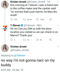 "Kristen has made a new friend: Kristen Arnett @Kristen_Arnett 1d  this morning at 7-eleven i saw a lizard next  to the coffee maker and the cashier said  no worries that's just marvin, he likes the  smell""  7-Eleven@7eleven 48m  ELEVEn Oh no! Can you DM us with the store  location you visited so we can check in on  Marvin? Thank you!  3  t 16  86  Kristen Arnett  @Kristen_Arnett  Replying to @7eleven  no way i'm not gonna narc on my  buddy  8:55 AM-03 Apr 18 Kristen has made a new friend"