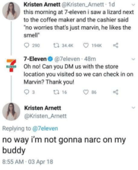 "7-Eleven, Saw, and Smell: Kristen Arnett@Kristen Arnett 1d  this morning at 7-eleven i saw a lizard next  to the coffee maker and the cashier said  ""no worries that's just marvin, he likes the  smell""  7-Eleven @7eleven 48m  Oh no! Can you DM us with the store  location you visited so we can check in or  Marvin? Thank you!  Kristen Arnett  @Kristen Arnett  Replying to @7eleven  no way i'm not gonna narc on my  buddy  8:55 AM 03 Apr 18"
