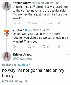 "7-Eleven, Saw, and Smell: Kristen Arnett @Kristen_Arnett 1d  this morning at 7-eleven i saw a lizard next  to the coffee maker and the cashier said  ""no worries that's just marvin, he likes the  smell""  290  34.4K 194K  7-Eleven @7eleven 48m  ELEVEn Oh no! Can you DM us with the store  location you visited so we can check in on  Marvin? Thank you!  t 16  O86  Kristen Arnett  @Kristen_Arnett  Replying to @7eleven  no way i'm not gonna narc on my  buddy  8:55 AM 03 Apr 18 meirl"