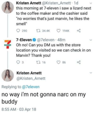 "7-Eleven, Saw, and Smell: Kristen Arnett@Kristen Arnett 1d  this morning at 7-eleven i saw a lizard next  to the coffee maker and the cashier said  ""no worries that's just marvin, he likes the  smell""  7-Eleven @7eleven 48m  Oh no! Can you DM us with the store  location you visited so we can check in or  Marvin? Thank you!  Kristen Arnett  @Kristen Arnett  Replying to @7eleven  no way i'm not gonna narc on my  buddy  8:55 AM 03 Apr 18 Dont tell them"