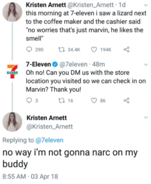 "We need more people like Kristen: Kristen Arnett @Kristen_Arnett 1d  this morning at 7-eleven i saw a lizard next  to the coffee maker and the cashier said  no worries that's just marvin, he likes the  smell""  290  34.4K  7-Eleven@7eleven - 48m  Oh no! Can you DM us with the store  location you visited so we can check in on  Marvin? Thank you!  ti 16  86  Kristen Arnett  @Kristen_Arnett  Replying to @7eleven  no way i'm not gonna narc on my  buddy  8:55 AM 03 Apr 18 We need more people like Kristen"