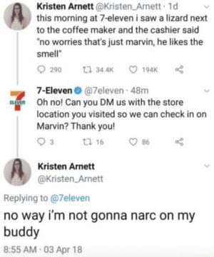 "7-Eleven, Saw, and Smell: Kristen Arnett @Kristen_Arnett 1d  this morning at 7-eleven i saw a lizard next  to the coffee maker and the cashier said  ""no worries that's just marvin, he likes the  smell""  290 t34.4K 194K  7-Eleven 7eleven 48m  location you visited so we can check in on  EVEn Oh no! Can you DM us with the store  Marvin? Thank you!  3  tl 16  86  Kristen Arnett  @Kristen_Arnett  Replying to @7eleven  no way i'm not gonna narc on my  buddy  8:55 AM 03 Apr 18 Marvin got another friend"