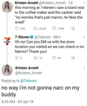 "My Buddy: Kristen Arnett@Kristen Arnett 1d  this morning at 7-eleven i saw a lizard next  to the coffee maker and the cashier said  ""no worries that's just marvin, he likes the  smell""  7-Eleven@7eleven 48m  Oh no! Can you DM us with the store  location you visited so we can check in or  Marvin? Thank you!  Kristen Arnett  @Kristen Arnett  Replying to @7eleven  no way i'm not gonna narc on my  buddy  8:55 AM 03 Apr 18"