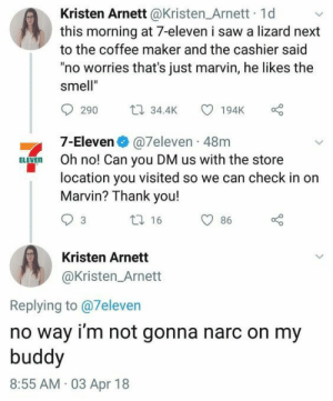 """7-Eleven, Saw, and Smell: Kristen Arnett @Kristen_Arnett 1d  this morning at 7-eleven i saw a lizard next  to the coffee maker and the cashier said  """"no worries that's just marvin, he likes the  smell""""  t 34.4K  290  194K  7-Eleven @7eleven 48m  Oh no! Can you DM us with the store  location you visited so we can check in on  Marvin? Thank you!  ELEVEN  ti 16  86  Kristen Arnett  @Kristen_Arnett  Replying to @7eleven  no way i'm not gonna narc on my  buddy  8:55 AM 03 Apr 18 Marvin is a good boy"""
