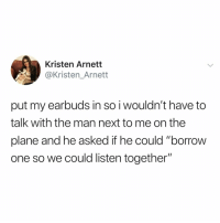 "Relatable, Borrow, and Next: Kristen Arnett  @Kristen_Arnett  put my earbuds in so i wouldn't have to  talk with the man next to me on the  plane and he asked if he could ""borrow  one so we could listen together"" oh no"