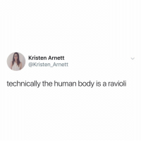 my body getting called a ravioli is 100% what Gordon Ramsey would tell me if I was on Hells Kitchen: Kristen Arnett  @Kristen_Arnett  technically the human body is a ravioli my body getting called a ravioli is 100% what Gordon Ramsey would tell me if I was on Hells Kitchen