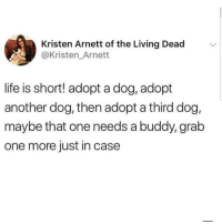 Latinos, Life, and Memes: Kristen Arnett of the Living Dead  @Kristen_Arnett  life is short! adopt a dog, adopt  another dog, then adopt a third dog,  maybe that one needs a buddy, grab  one more just in case Just in case 😂😂😂😂😂 🔥 Follow Us 👉 @latinoswithattitude 🔥 latinosbelike latinasbelike latinoproblems mexicansbelike mexican mexicanproblems hispanicsbelike hispanic hispanicproblems latina latinas latino latinos hispanicsbelike