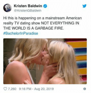 'Bachelor in Paradise': Hannah Brown, Caelynn Miller-Keyes Support Demi Burnett Amid Homophobia: Kristen Baldwin  @KristenGBaldwin  Hi this is happening on a mainstream American  reality TV dating show NOT EVERYTHING IN  THE WORLD IS A GARBAGE FIRE  #BachelorinParadise  7.260 9:16 PM - Aug 20, 2019 'Bachelor in Paradise': Hannah Brown, Caelynn Miller-Keyes Support Demi Burnett Amid Homophobia