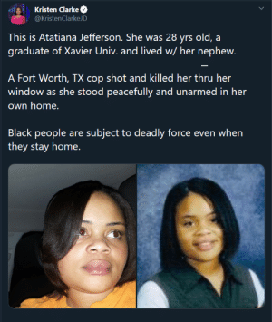 I love the police.: Kristen Clarke  @KristenClarkeJD  This is Atatiana Jefferson. She was 28 yrs old, a  graduate of Xavier Univ. and lived w/ her nephew.  A Fort Worth, TX cop shot and killed her thru her  window as she stood peacefully and unarmed in her  own home.  Black people are subject to deadly force even when  they stay home. I love the police.