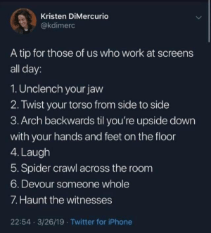 How to survive a day in the office: Kristen DiMercurio  @kdimerc  A tip for those of us who work at screens  all day:  1. Unclench your javw  2. Twist your torso from side to side  3. Arch backwards til you're upside down  with your hands and feet on the floor  4. Laugh  5. Spider crawl across the room  6. Devour someone whole  7. Haunt the witnesses  22:54 3/26/19 Twitter for iPhone How to survive a day in the office