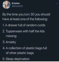 Memes, Anxiety, and The Following: Kristen  @Kica333  By the time you turn 30 you should  have at least one of the following  1.A drawer full of random cords  2. Tupperware with half the lids  missing  3. Anxiety  4. A collection of plastic bags full  of other plastic bags  5. Sleep deprivation She's not wrong.