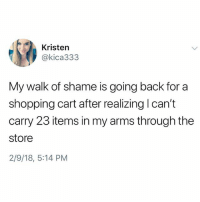 Memes, Shopping, and Hell: Kristen  @kica333  My walk of shame is going back for a  shopping cart after realizing I can't  carry 23 items in my arms through the  store  2/9/18, 5:14 PM Why the hell arent u following @kalesaladquotes yet