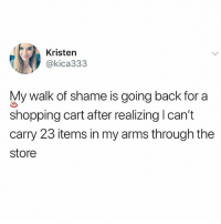 Memes, Shopping, and Walk of Shame: Kristen  @kica333  My walk of shame is going back for a  shopping cart after realizing I can't  carry 23 items in my arms through the  store 🤣Accurate