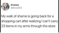 Shopping, Walk of Shame, and Irl: Kristen  @kica333  My walk of shame is going back for a  shopping cart after realizing l can't carry  23 items in my arms through the store me irl