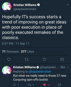 Success, Horror, and Classics: Kristian Williams  @kaptainkristian  Hopefully IT's success starts a  trend of improving on great ideas  with poor execution in place of  poorly executed remakes of the  classics  6:07 PM 11 Sep 17  71 Retweets 277 Likes  Kristian Williams & @kaptainkri... . 36s  Replying to @kaptainkristian  But what we really need is those 27 new  Conjuring spin-offs boiiii Kaptainkristian on horror films