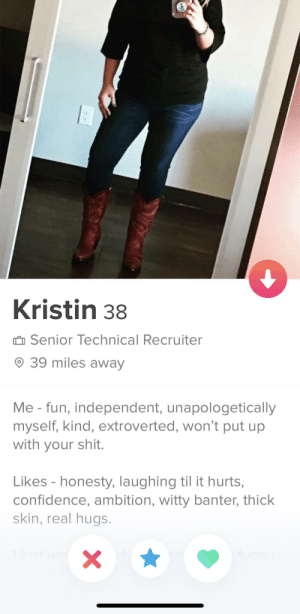 Men only: would you swipe left ◀️ or right ▶️?: Kristin 38  û Senior Technical Recruiter  O 39 miles away  Me - fun, independent, unapologetically  myself, kind, extroverted, won't put up  with your shit.  Likes - honesty, laughing til it hurts,  confidence, ambition, witty banter, thick  skin, real hugs.  fiinny Men only: would you swipe left ◀️ or right ▶️?