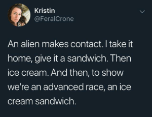 Alien, Home, and Ice Cream: Kristin  @FeralCrone  An alien makes contact. I take it  home, give it a sandwich. Then  ice cream. And then, to show  we're an advanced race, an ice  cream sandwich. Advanced cutlery