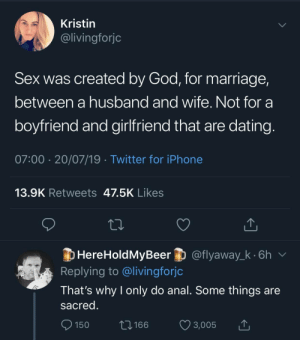 Dating, God, and Iphone: Kristin  @livingforjc  Sex was created by God, for marriage,  between a husband and wife. Not for a  boyfriend and girlfriend that are dating.  07:00 20/07/19 Twitter for iPhone  13.9K Retweets 47.5K Likes  HereHoldMyBeer @flyaway_k.6h  Replying to @livingforjc  That's why I only do anal. Some things are  sacred.  150  166  3,005 25 Savage Comebacks That Took People To The Burn Ward