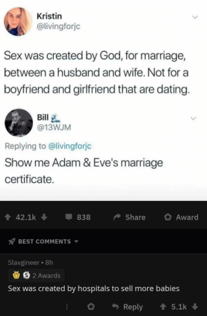 sex was created to overrun Christian churches with non religious babies via /r/memes https://ift.tt/2ZmM9Hn: Kristin  @livingforjc  Sex was created by God, for marriage,  between a husband and wife. Not for a  boyfriend and girlfriend that are dating.  Bill  @13WJM  Replying to @livingforjc  Show me Adam & Eve's marriage  certificate  Share  42.1k  Award  838  BEST COMMENTS  Slavgineer 8h  S 2 Awards  Sex was created by hospitals to sell more babies  Reply  5.1k sex was created to overrun Christian churches with non religious babies via /r/memes https://ift.tt/2ZmM9Hn
