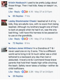 """Bad, Dad, and Grandma: Kristin Nosbusch I used to be pretty judgy about  those things. Then I had kids. Keep on keepin' on,  man.  Like Reply5 4.1K May 27 at 3:11pm  65 Replies 7 hrs  Lesley Stockmaster Cheek I leashed all 4 of my  kids, they are adults now, with no scars from being  leashed. Although my brothers taught one of them  to bark at people when he had it on, was the only  bad thing. I still have this harness to be passed on  to use on the grandkids.  Like Reply1.7K May 27 at 3:35pm  72 Replies 9 hrs  Barbara Jones Withers I'm a Grandma of 7 &  never used one on my 3 sons. This is a different  world we'reliving in & I'd much rather see a child  tethered to a backpack any day than lost or  abducted. I travel a lot & I commend those brave  parents that hold their heads high while clinching  the leash. Safety never takes a holiday neither do  child traffickers.  Like Reply2.3K May 27 at 3:42pm  26 Replies <p><a href=""""http://memehumor.net/post/161354419719/dads-fb-post-about-why-he-keeps-his-daughter-on-a"""" class=""""tumblr_blog"""">memehumor</a>:</p>  <blockquote><p>Dad's FB post about why he keeps his daughter on a leash goes viral because it makes sense.</p></blockquote>"""