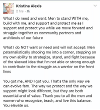 And that is why @tinalexi is the HNIC (Head Negus In Charge) of @nbuf_dc where strong men are NOT afraid and secure enough in ourselves to be lead by a woman 💪🏿✊🏿: Kristina Alexis  2 hrs  What I do need and want: Men to stand WITH me,  build with me, and support and protect me as I  support and protect you while we move forward and  struggle together as community partners and  architects of our future  What I do NOT want or need and will not accept: Men  paternalistically shooing me into a corner, stepping on  my own ability to strategize, stand, and fight because  of the skewed idea that l'm not able or strong enough  to contribute to the struggle as a warrior on the front  lines  You got me, AND I got you. That's the only way we  can evolve fam. The way we protect and the way we  support might look different, but they are both  essential and of value. Thank you to all the men and  women who recognize, teach, and live this balance.  You elevate us. And that is why @tinalexi is the HNIC (Head Negus In Charge) of @nbuf_dc where strong men are NOT afraid and secure enough in ourselves to be lead by a woman 💪🏿✊🏿