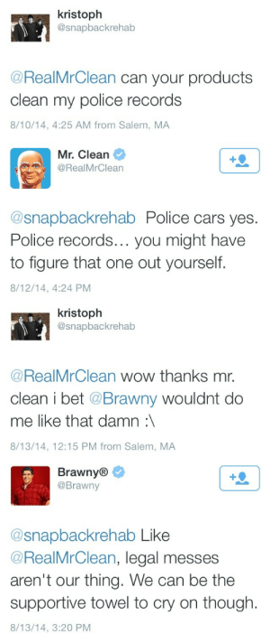 Cars, Friendzone, and Fuck You: kristoph  @snapbackrehab  s-  @RealMrClean can your products  clean my police records  8/10/14, 4:25 AM from Salem, MA   Mr. Clean  @RealMrClean  @snapbackrehab Police cars yes.  Police records... you might have  to figure that one out yourself.  8/12/14, 4:24 PM   kristoph  @snapbackrehab  s.  @RealMrClean wow thanks mr.  clean i bet @Brawny wouldnt do  me like that damn:  8/13/14, 12:15 PM from Salem, MA   Brawny®  @Brawny  @snapbackrehab Like  @RealMrClean, legal messes  aren't our thing. We can be the  supportive towel to cry on though.  8/13/14, 3:20 PM arssolum: arssolum:  i entered the friendzone but all I found were enemies   fuck you charmin i didnt ask