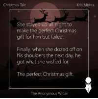 Memes, Anonymous, and Anonymity: Kriti Mishra  Christmas Tale  She stayed up  all night to  make the perfect Christmas  gift for him but failed.  Finally, when she dozed off on  his shoulders the next day, he  got what she wished for.  The perfect Christmas gift.  The Anonymous Writer Christmas Tale | Kriti Mishra