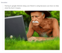 Gøogle: krocatoo  Having to google internet slang your friend is using because you have no idea  what the fuck it means.