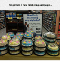 srsfunny:Fierce Marketing Campaign: Kroger has a new marketing campaign...  Need help  managing  your diabetes?  From medication advice  to a fall range of supplies  your Kroger Pharmacist  is here for you.  Just  ask! srsfunny:Fierce Marketing Campaign