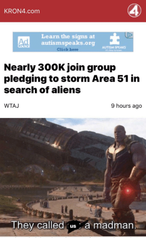 Click, Reddit, and Aliens: KRON4.com  Learn the signs at  autismspeaks.org  Coundl  AUTISM SPEAKS  ete e  Click here  Nearly 300K join group  pledging to storm Area 51 in  search of aliens  9 hours ago  WTAJ  They called us a madman smile and wave boys, cause we're famous