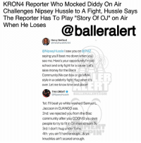 """Ass, Bitch, and Community: KRON4 Reporter Who Mocked Diddy On Air  Challenges Nipsey Hussle to A Fight, Hussle Says  The Reporter Has To Play """"Story Of OJ"""" on Air  wnen He Loses@balleralert  Henry Wofford  @HWoffordKRON4  @NipseyHussle I saw you on @TM  saying you'll beat me down when you  see me. Here's your opportunity.l'm old  school and only fight for a cause. Let's  raise money for the Black  Community.We can box or go MMA  style in a celebrity fight.Hug when its  over. Let me know time and place!  LER  ELL  THA GREAT  @NipseyHussle  BALLERALERT.COM  1st: I'll beat yo white washed Samuel L  Jaccson in DJANGO ass  2nd: we rejected you from the Blac  community after you COON'd you own  people to try to in On mainstream Tv  3rd: I don't hug uncle Toms  4th: you ain't hard enough... & yo  knuckles ain't scared enough. KRON4 Reporter Who Mocked Diddy On Air Challenges Nipsey Hussle to A Fight, Hussle Says The Reporter Has To Play """"Story Of OJ"""" on Air When He Loses - Blogged by @Msjennyb (Swipe) ⠀⠀⠀⠀⠀⠀⠀ ⠀⠀⠀⠀⠀⠀⠀ Last week, KRON4 reporter HenryWofford went viral after he made a joke of Diddy's desire to purchase the NFL's CarolinaPanthers, saying, he couldn't take the music mogul and businessman serious because he looked high and drunk. ⠀⠀⠀⠀⠀⠀⠀ ⠀⠀⠀⠀⠀⠀⠀ Wofford's comments received widespread backlash, prompting the reporter to issue an apology shortly after. But, not before several celebs came to Diddy's defense, including rapper NipseyHussle. ⠀⠀⠀⠀⠀⠀⠀ ⠀⠀⠀⠀⠀⠀⠀ Initially, Hussle took to Instagram to express his thoughts about Wofford's mockery. One day later, TMZ caught up with the West Coast rapper to discuss the situation further. That is when Hussle expressed his disdain for Wofford, saying he'd love to """"beat [his] ass."""" But, Hussle's threat didn't go unnoticed. Wofford has since responded to Hussle, saying he'd go toe-to-toe with the rapper for a cause. ⠀⠀⠀⠀⠀⠀⠀ ⠀⠀⠀⠀⠀⠀⠀ """"I saw you on @TMZ saying you'll beat me down when you see me. Here's your opportunity. I'm old scho"""