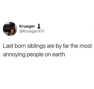 Dank, Parents, and Earth: Krueger 1  @KruegerXVI  Last born siblings are by far the most  annoying people on earth Parents be the most lenient on them.