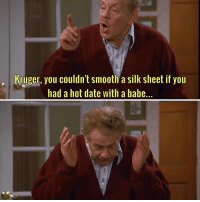 That's a shame. seinfeld thestrike: Kruger, you couldn't smooth a silk sheet if you  had a hot date with a babe... That's a shame. seinfeld thestrike