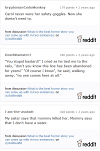 """Reddit, Scare, and Tumblr: kryptonianCodeMonkey  179 points 2 years ago  Carol never wore her safety goggles. Now she  doesn't need to.  from discussion What is the best horror story you  can come up with in two sentences. on  /r/AskReddit  reddit  DeathHamster1  180 points 2 years ago  """"You stupid bastard!"""" I cried as he tied me to the  rails, """"don't you know this line has been abandoned  for years!"""" """"Of course I know"""", he said, walking  away, """"no one comes here at all.""""  from discussion What is the best horror story you  can come up with in two sentences. on  /r/AskReddit  reddit  i-am-the-assbutt  328 points 2 years ago  My sister says that mommy killed her. Mommy says  that I don't have a sister.  from discussion What is the best horror story you  can come up with in two sentences. on  /r/AskReddit  reddit <p><a href=""""http://makeuphall.net/post/131591943984/23-two-sentence-horror-stories-that-will-scare-the"""" class=""""tumblr_blog"""">makeuphall</a>:</p><blockquote><p><a href=""""http://goo.gl/EUwRop"""">23 Two Sentence Horror Stories That Will Scare The Hell Out Of You</a></p></blockquote>"""