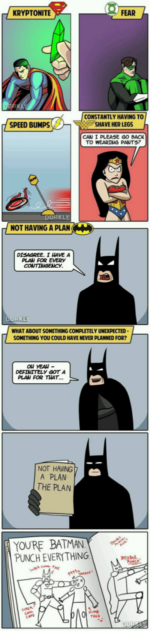 Batman, Definitely, and Thug: KRYPTONITE  FEAR  CONSTANTLY HAVING TO  SHAVE HER LEGS  SPEED BUMPS  CAN I PLEASE GO BACK  TO WEARING PANTS?  DORKLY  NOT HAVING A PLAN  DISAGREE. I HAVE A  PLAN FOR EVERY  ORKLY  WHAT ABOUT SOMETHING COMPLETELY UNEXPECTED  SOMETHING YOU COULD HAVE NEVER PLANNED FOR?  Ou YEAH  DEFINITELY GOT A  PLAN FOR THAT...  NOT HAVING  A PLAN  THE PLAN  YOURE BATMAN  PUNCH EVERYTHING  DOUBLE  PUNCH  ACE  991  の046F/  ouMB  THUG  CAPE  DOR srsfunny:He's Good, He's Very Good