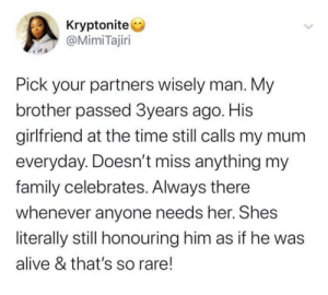 Now thats something special: Kryptonite  @MimiTajiri  Pick your partners wisely man. My  brother passed 3years ago. His  girlfriend at the time still calls my mum  everyday. Doesn't miss anything my  family celebrates. Always there  whenever anyone needs her. Shes  literally still honouring him as if he was  alive & that's so rare! Now thats something special