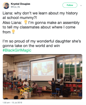 It's so important to remember your heritage and educate others about it: Krystal Douglas  @Krys_life  Follow  Liana: why don't we learn about my history  at school mummy?!  Also Liana:  I'm gonna make an assembly  to tell my classmates about where I come  from  I'm so proud of my wonderful daughter she's  gonna take on the world and win  #BlackGirlMagic  1:55 am - 15 Jul 2019 It's so important to remember your heritage and educate others about it