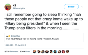 "*casually opens reddit and sees The_Donald at the top of /r/all* by MGLLN FOLLOW HERE 4 MORE MEMES.: KS  @Kennedylcb  Follow  I still remember going to sleep thinking ""nah  these people not that crazy imma wake up to  Hillary being president"" & when I seen the  Trump snap filters in the morning.......  A @AaeMae  I will never forgive y'all for making Trump President. NEVER  10:05 AM-20 Jun 2018  3,735 Retweets 5,349 Likes3 & 0O *casually opens reddit and sees The_Donald at the top of /r/all* by MGLLN FOLLOW HERE 4 MORE MEMES."