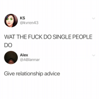 Advice, Funny, and True: KS  @kvren43  WAT THE FUCK DO SINGLE PEOPLE  DO  Alex  @ABlannar  Give relationship advice So true @2psychobitches 😭
