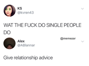 Advice, Memes, and Wat: KS  @kvren43  WAT THE FUCK DO SINGLE PEOPLE  DO  @memezar  Alex  @ABlannar  Give relationship advice
