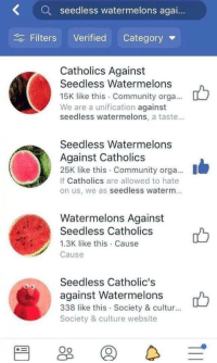 Community, Website, and Culture: Kseedless watermelons agai..  Filters Verified Category  Catholics Against  Seedless Watermelons  15K like this Community orga...  We are a unification against  seedless watermelons, a taste...  Seedless Watermelons  Against Catholics  25K like this Community orga....  If Catholics are allowed to hate  on us, we as seedless waterm.  Watermelons Against  Seedless Catholics  1.3K like this Cause  Cause  Seedless Catholic's  against Watermelons  338 like this Society & cultur...  Society & culture website
