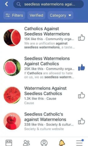 WatermeloNN via /r/memes https://ift.tt/2A0wmmv: Kseedless watermelons agai..  Filters Verified Category  Catholics Against  Seedless Watermelons  15K like this Community orga...  We are a unification against  seedless watermelons, a taste...  Seedless Watermelons  Against Catholics  25K like this Community orga....  If Catholics are allowed to hate  on us, we as seedless waterm.  Watermelons Against  Seedless Catholics  1.3K like this Cause  Cause  Seedless Catholic's  against Watermelons  338 like this Society & cultur...  Society & culture website WatermeloNN via /r/memes https://ift.tt/2A0wmmv