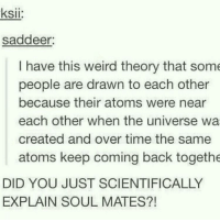 Weird, Time, and Back: ksii:  saddeer:  I have this weird theory that some  people are drawn to each other  because their atoms were near  each other when the universe wa  created and over time the same  atoms keep coming back togethe  DID YOU JUST SCIENTIFICALLY  EXPLAIN SOUL MATES?! <p>This kinda belongs here</p>