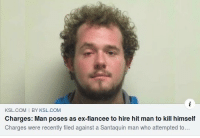 Com, Who, and Man: KSL.COM I BY KSL.COM  Charges: Man poses as ex-fiancee to hire hit man to kill himself  Charges were recently filed against a Santaquin man who attempted to